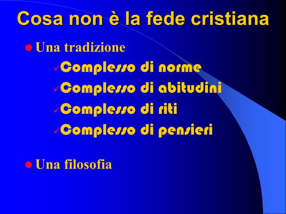 Cosa non è la fede cristiana Una tradizione Complesso di norme Complesso di abitudini Complesso di riti Complesso di pensieri Una filosofia
