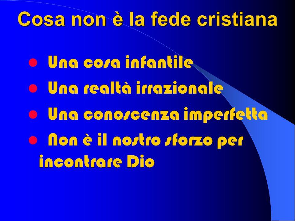 Cosa non è la fede cristiana Una cosa infantile Una realtà irrazionale Una conoscenza imperfetta Non è il nostro sforzo per incontrare Dio