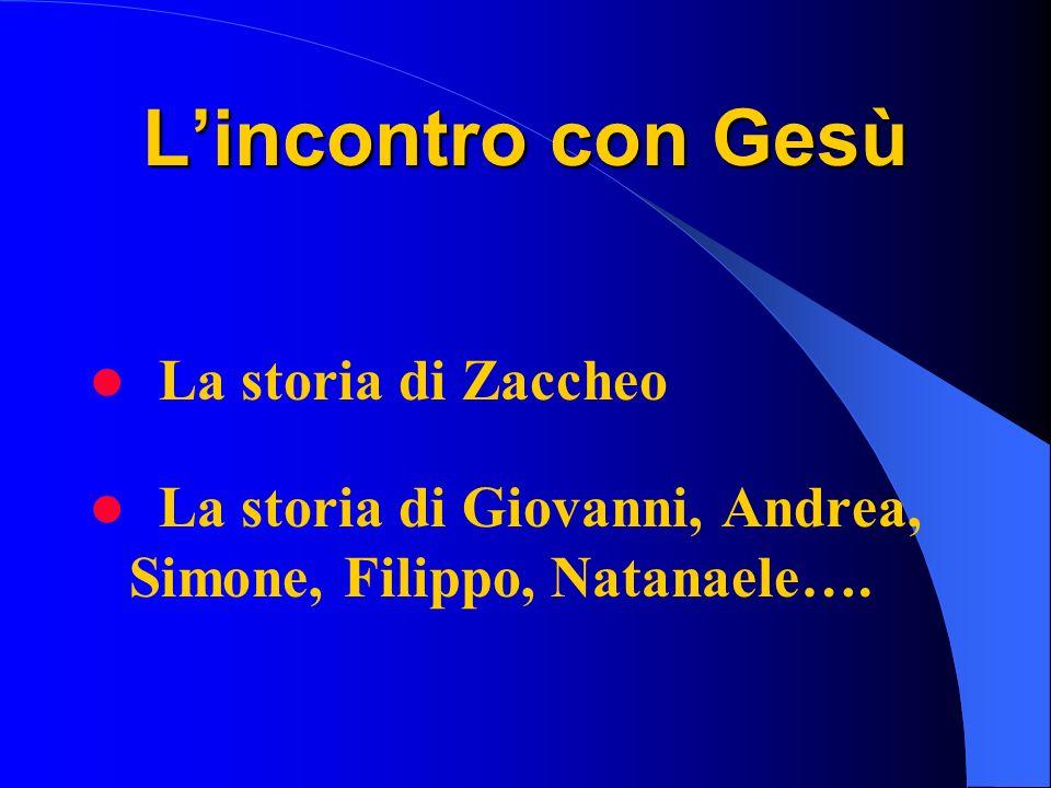 Lincontro con Gesù La storia di Zaccheo La storia di Giovanni, Andrea, Simone, Filippo, Natanaele….