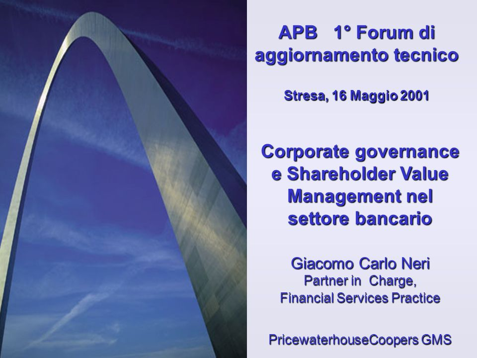 Corporate governance e Shareholder Value Management nel settore bancario Giacomo Carlo Neri Partner in Charge, Financial Services Practice PricewaterhouseCoopers GMS APB 1° Forum di aggiornamento tecnico Stresa, 16 Maggio 2001