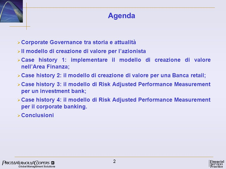 Global Management Solutions Services Practice Financial 2 Agenda Corporate Governance tra storia e attualità Il modello di creazione di valore per lazionista Case history 1: implementare il modello di creazione di valore nellArea Finanza; Case history 2: il modello di creazione di valore per una Banca retail; Case history 3: il modello di Risk Adjusted Performance Measurement per un investment bank; Case history 4: il modello di Risk Adjusted Performance Measurement per il corporate banking.