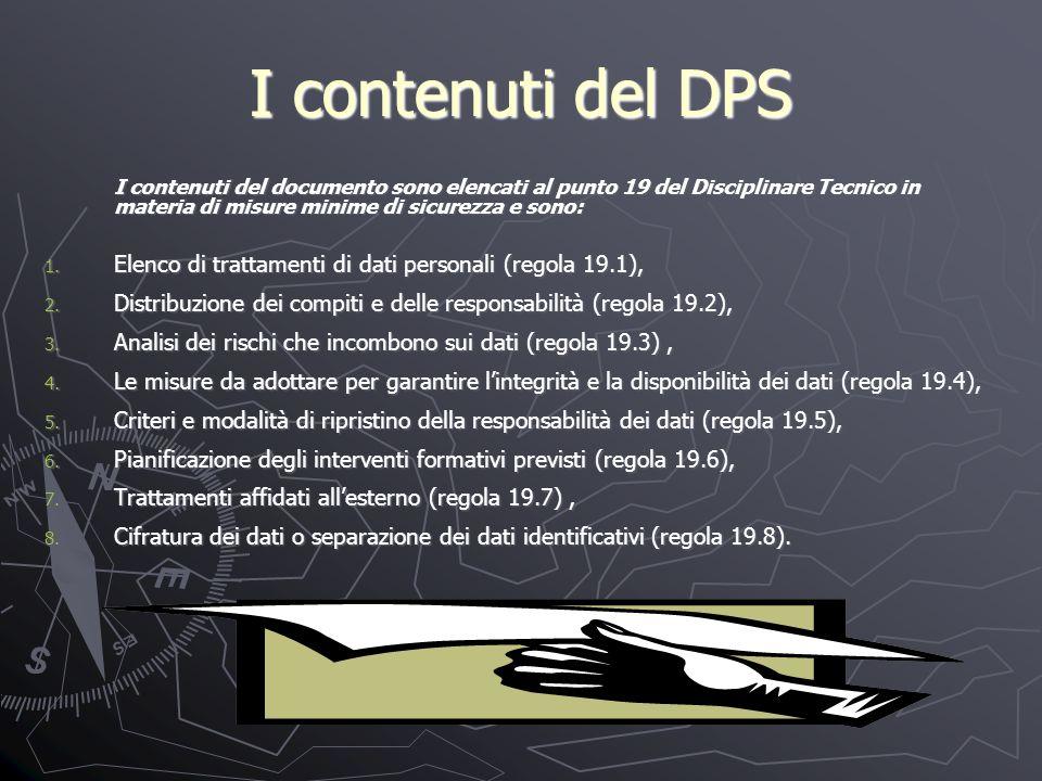 I contenuti del DPS I contenuti del documento sono elencati al punto 19 del Disciplinare Tecnico in materia di misure minime di sicurezza e sono: I contenuti del documento sono elencati al punto 19 del Disciplinare Tecnico in materia di misure minime di sicurezza e sono: 1.