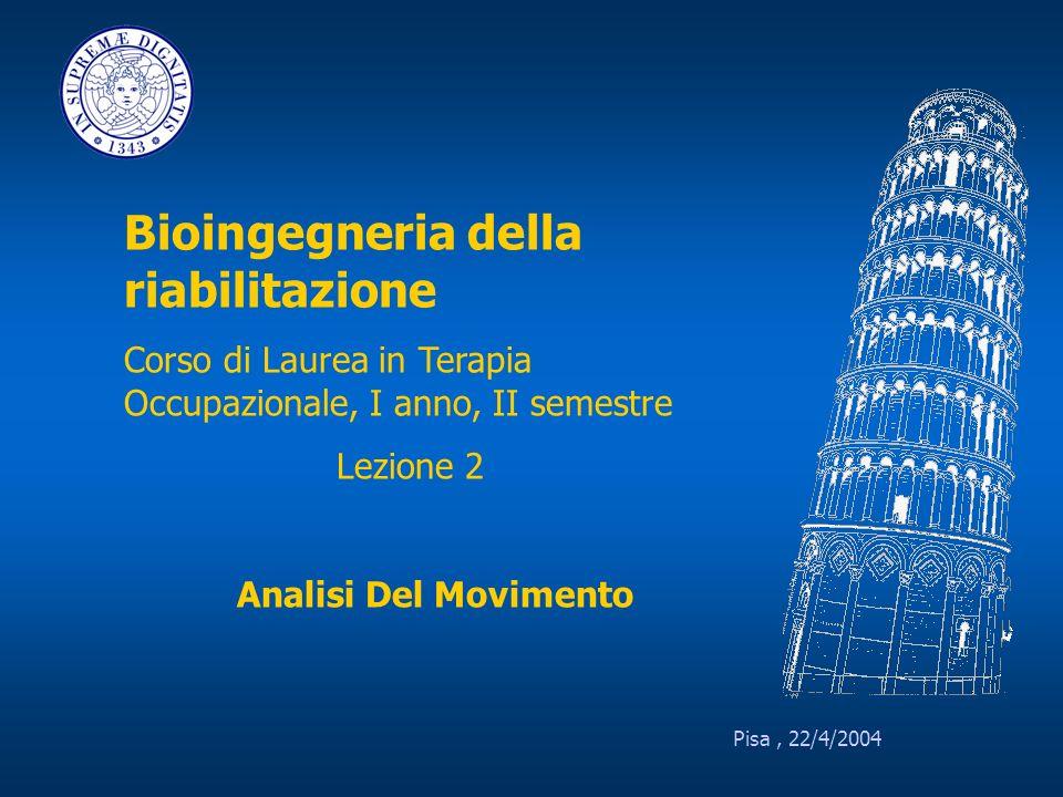Pisa, 22/4/2004 Bioingegneria della riabilitazione Corso di Laurea in Terapia Occupazionale, I anno, II semestre Lezione 2 Analisi Del Movimento