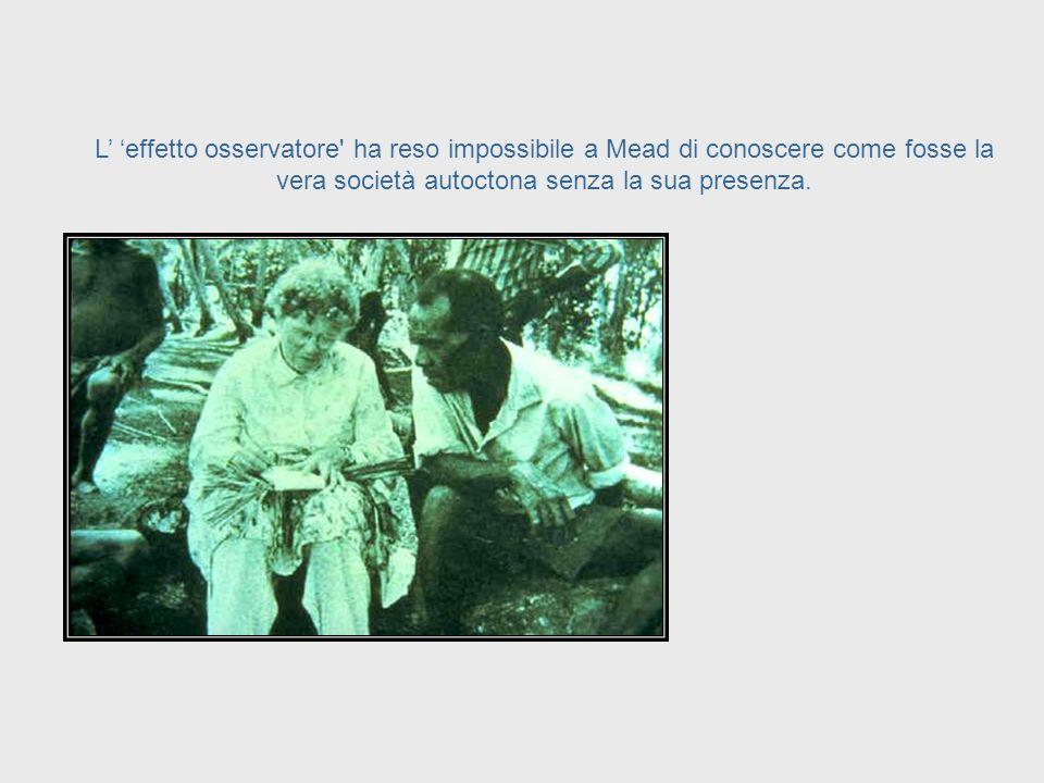 La presenza stessa di Mead in una cultura ha prodotto una alterazione di quella cultura e, a sua volta, questa alterazione ha influenzato le sue osser