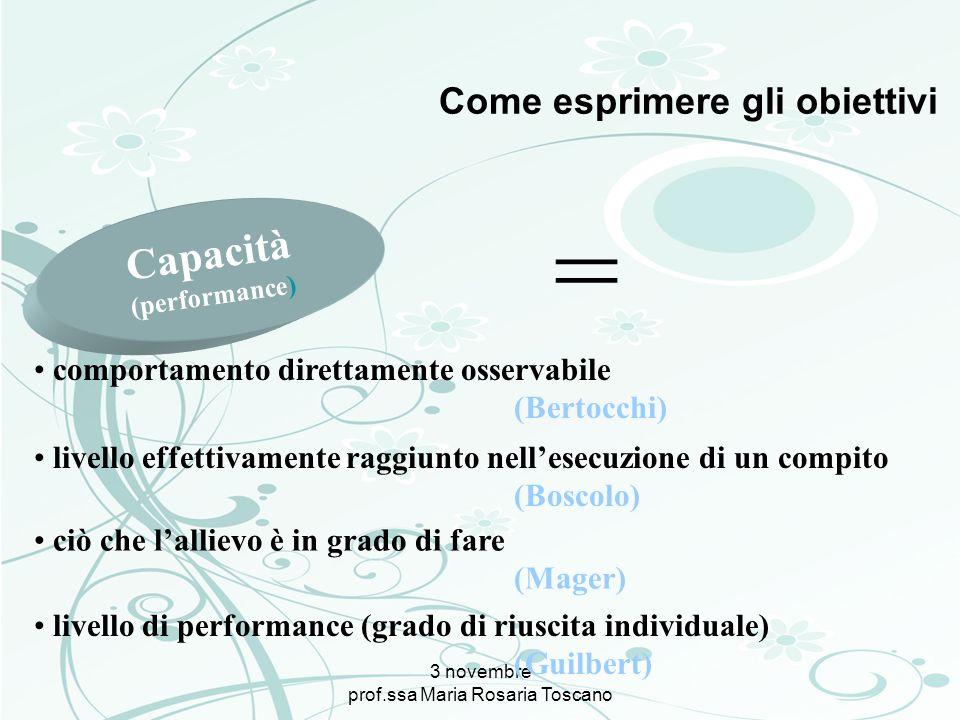 3 novembre prof.ssa Maria Rosaria Toscano Come esprimere gli obiettivi Capacità (performance) = comportamento direttamente osservabile (Bertocchi) liv