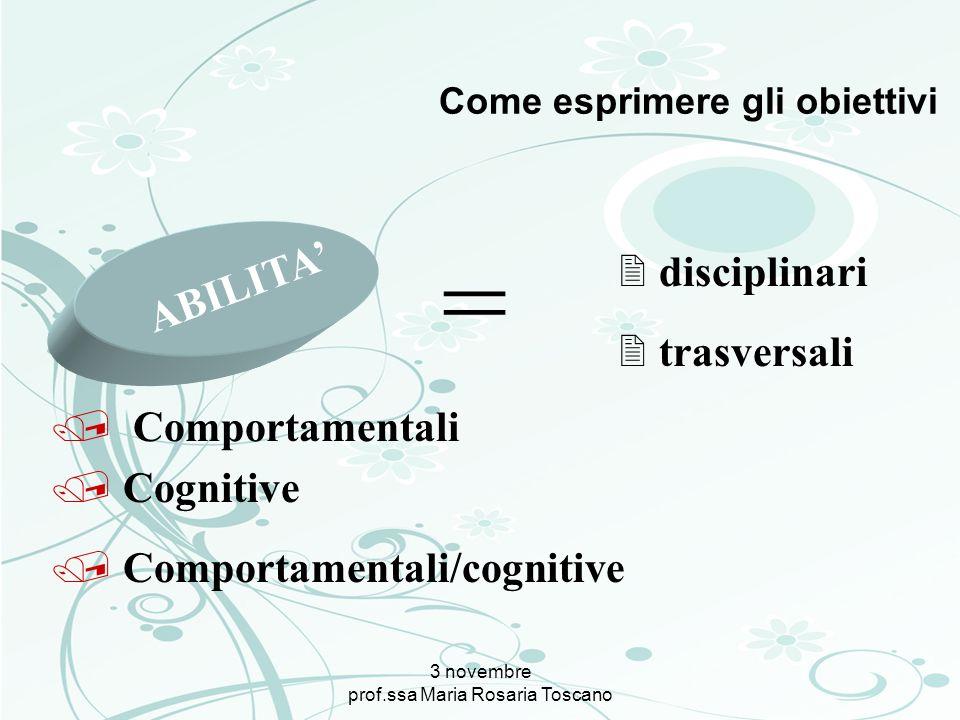 3 novembre prof.ssa Maria Rosaria Toscano Come esprimere gli obiettivi ABILITA = / Comportamentali / Comportamentali/cognitive / Cognitive 2 disciplin