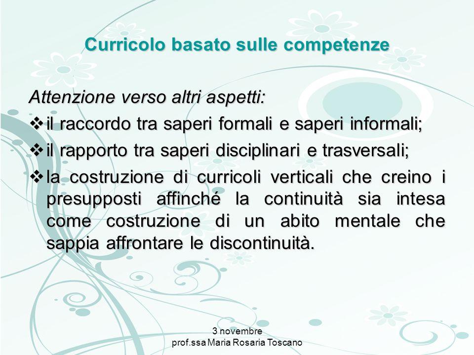 3 novembre prof.ssa Maria Rosaria Toscano Curricolo basato sulle competenze Attenzione verso altri aspetti: il raccordo tra saperi formali e saperi in