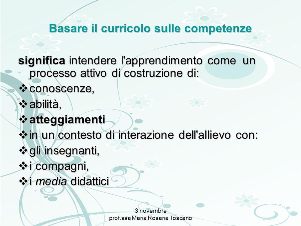 3 novembre prof.ssa Maria Rosaria Toscano Basare il curricolo sulle competenze significa intendere l'apprendimento come un processo attivo di costruzi