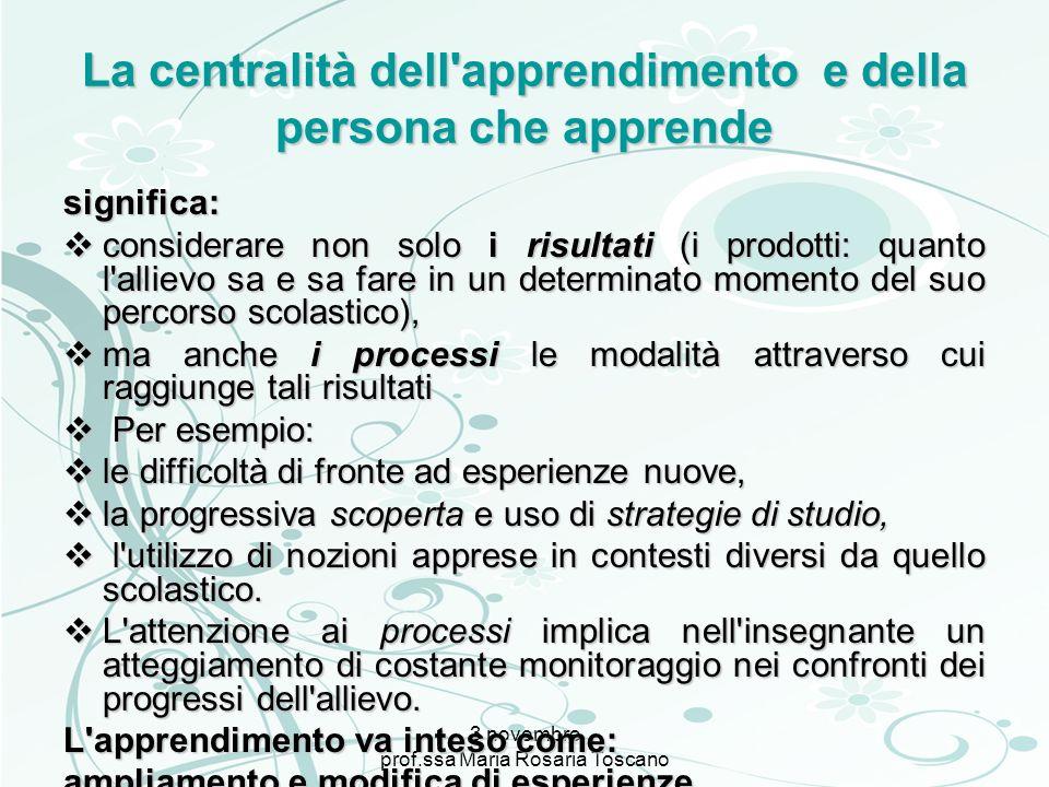 3 novembre prof.ssa Maria Rosaria Toscano La centralità dell'apprendimento e della persona che apprende significa: considerare non solo i risultati (i