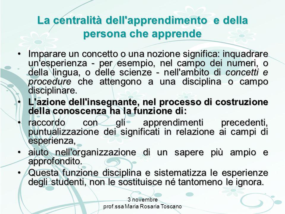 3 novembre prof.ssa Maria Rosaria Toscano La centralità dell'apprendimento e della persona che apprende Imparare un concetto o una nozione significa: