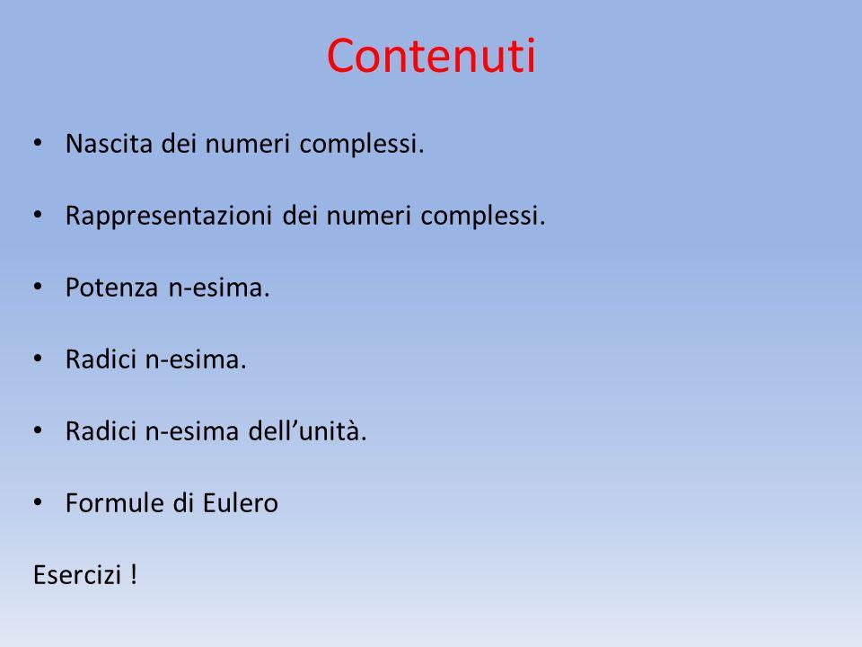 Contenuti Nascita dei numeri complessi. Rappresentazioni dei numeri complessi. Potenza n-esima. Radici n-esima. Radici n-esima dellunità. Formule di E