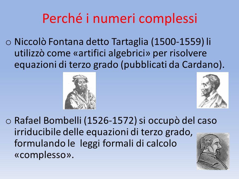 o Niccolò Fontana detto Tartaglia (1500-1559) li utilizzò come «artifici algebrici» per risolvere equazioni di terzo grado (pubblicati da Cardano). o