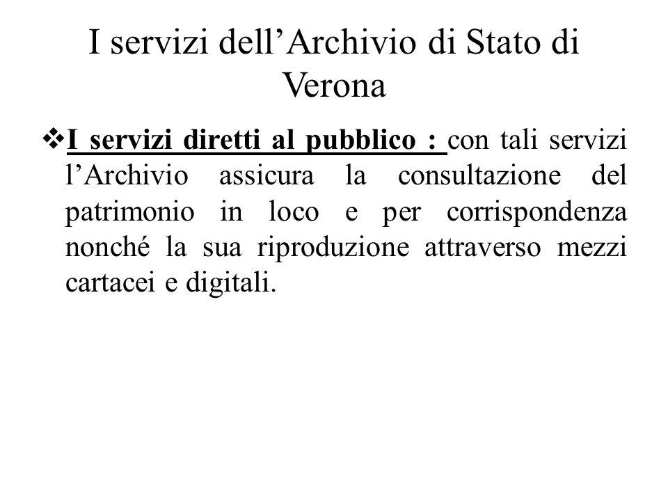 I servizi dellArchivio di Stato di Verona I servizi diretti al pubblico : con tali servizi lArchivio assicura la consultazione del patrimonio in loco