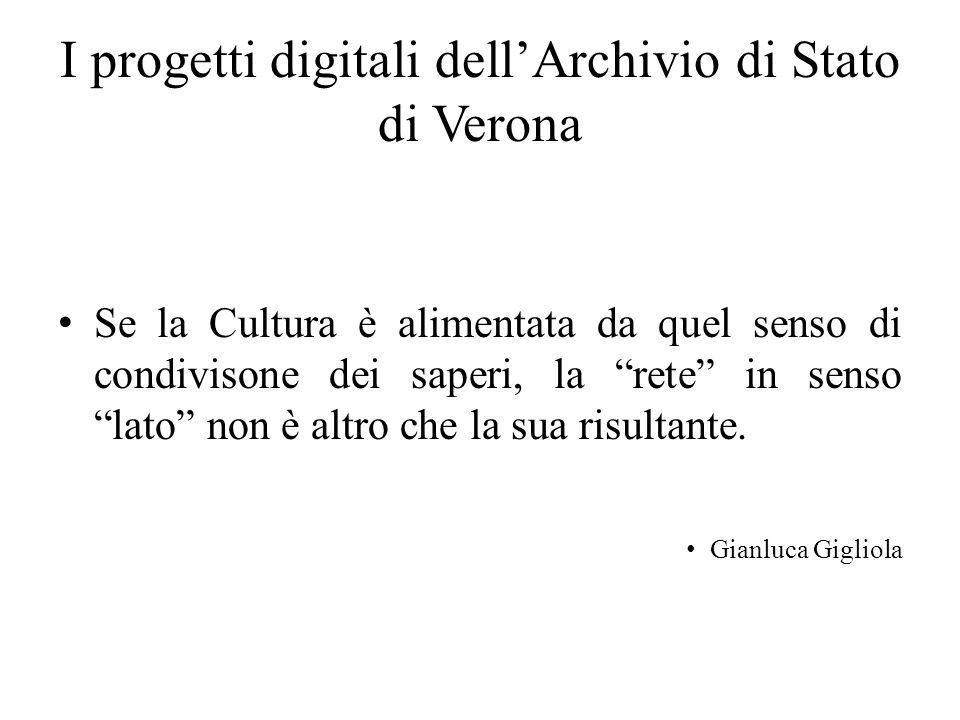 I progetti digitali dellArchivio di Stato di Verona Se la Cultura è alimentata da quel senso di condivisone dei saperi, la rete in senso lato non è al