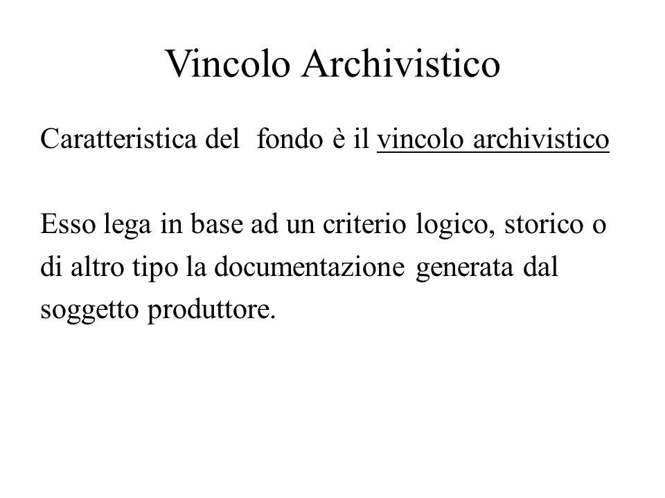 Vincolo Archivistico Caratteristica del fondo è il vincolo archivistico Esso lega in base ad un criterio logico, storico o di altro tipo la documentaz