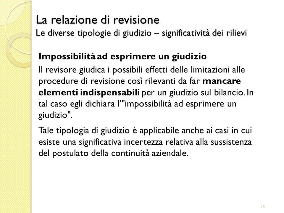16 Impossibilità ad esprimere un giudizio Il revisore giudica i possibili effetti delle limitazioni alle procedure di revisione così rilevanti da far
