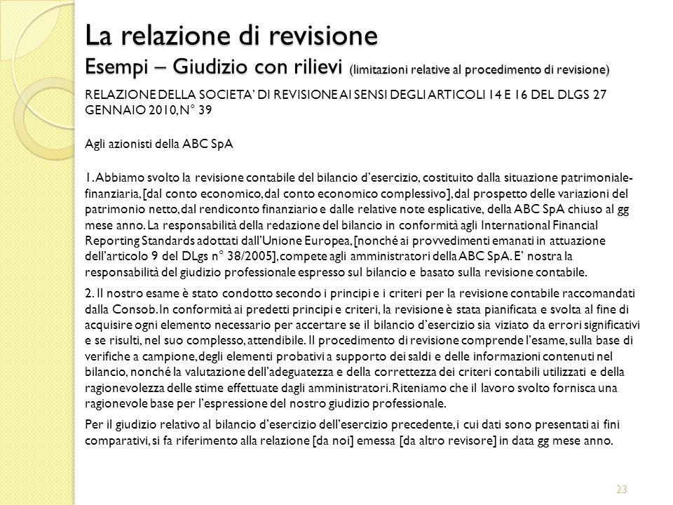 23 La relazione di revisione Esempi – Giudizio con rilievi (limitazioni relative al procedimento di revisione) RELAZIONE DELLA SOCIETA DI REVISIONE AI