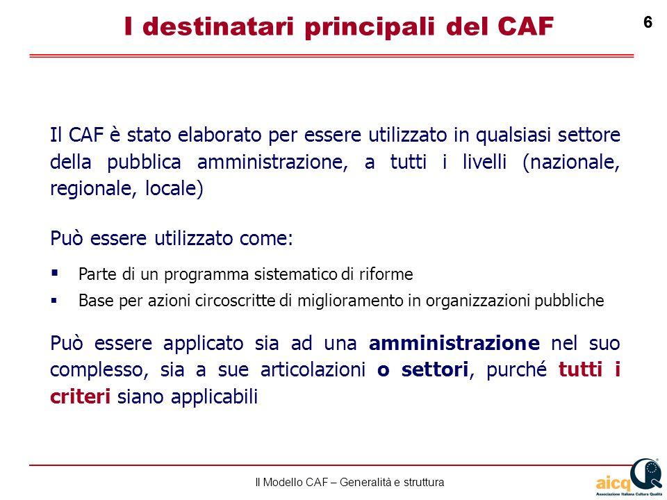 Lautovalutazione delle scuole secondo il modello CAF 6 Il Modello CAF – Generalità e struttura 6 I destinatari principali del CAF Il CAF è stato elaborato per essere utilizzato in qualsiasi settore della pubblica amministrazione, a tutti i livelli (nazionale, regionale, locale) Può essere utilizzato come: Parte di un programma sistematico di riforme Base per azioni circoscritte di miglioramento in organizzazioni pubbliche Può essere applicato sia ad una amministrazione nel suo complesso, sia a sue articolazioni o settori, purché tutti i criteri siano applicabili