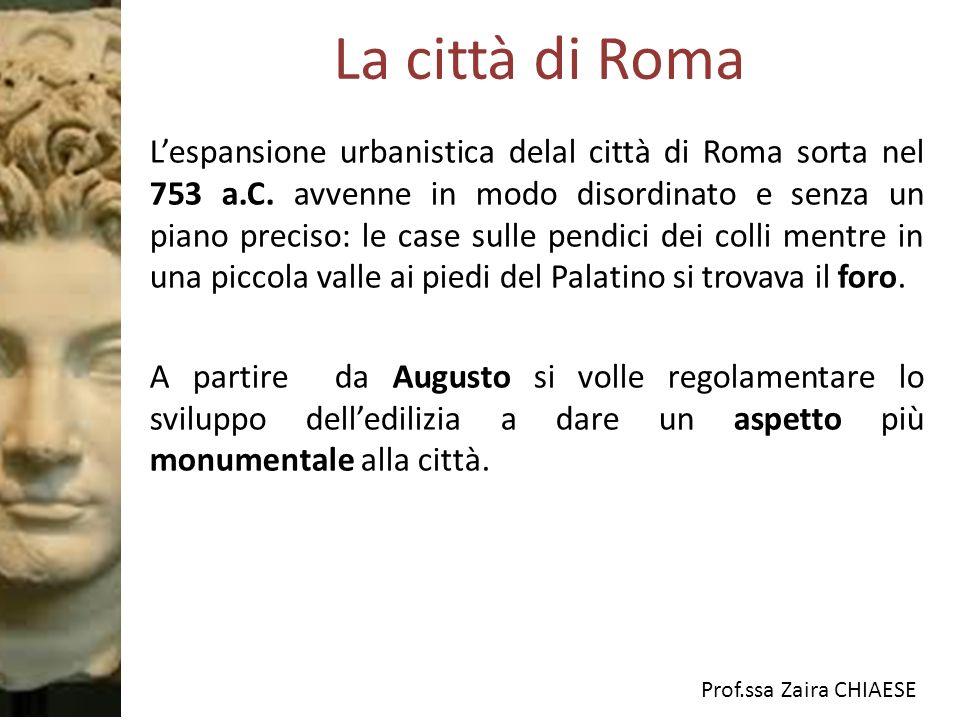 Prof.ssa Zaira CHIAESE La città di Roma Lespansione urbanistica delal città di Roma sorta nel 753 a.C. avvenne in modo disordinato e senza un piano pr