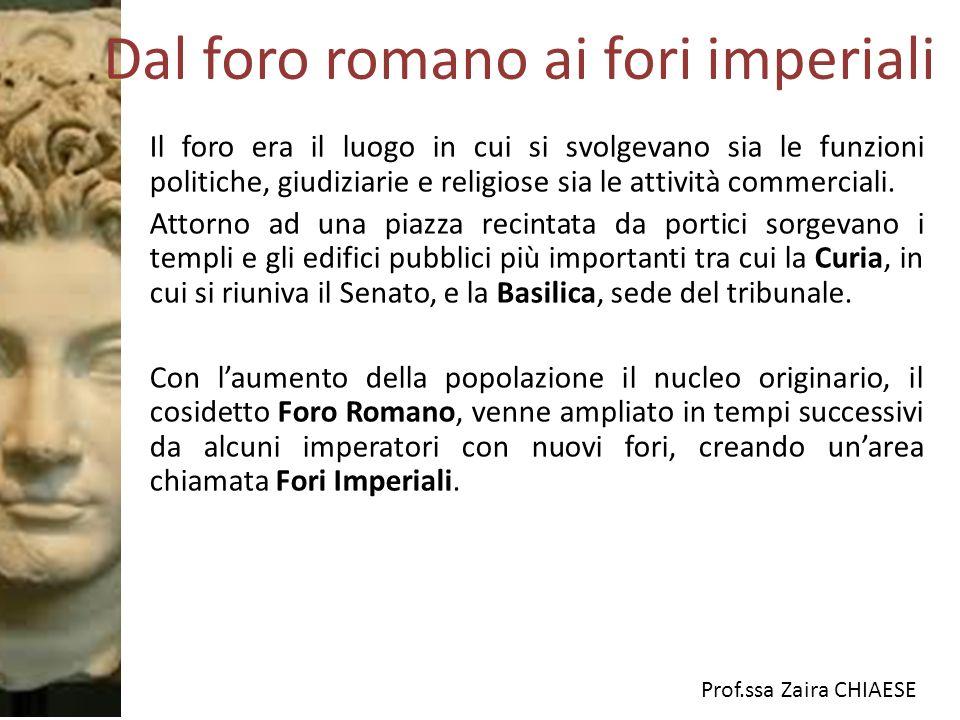 Prof.ssa Zaira CHIAESE Dal foro romano ai fori imperiali Il foro era il luogo in cui si svolgevano sia le funzioni politiche, giudiziarie e religiose