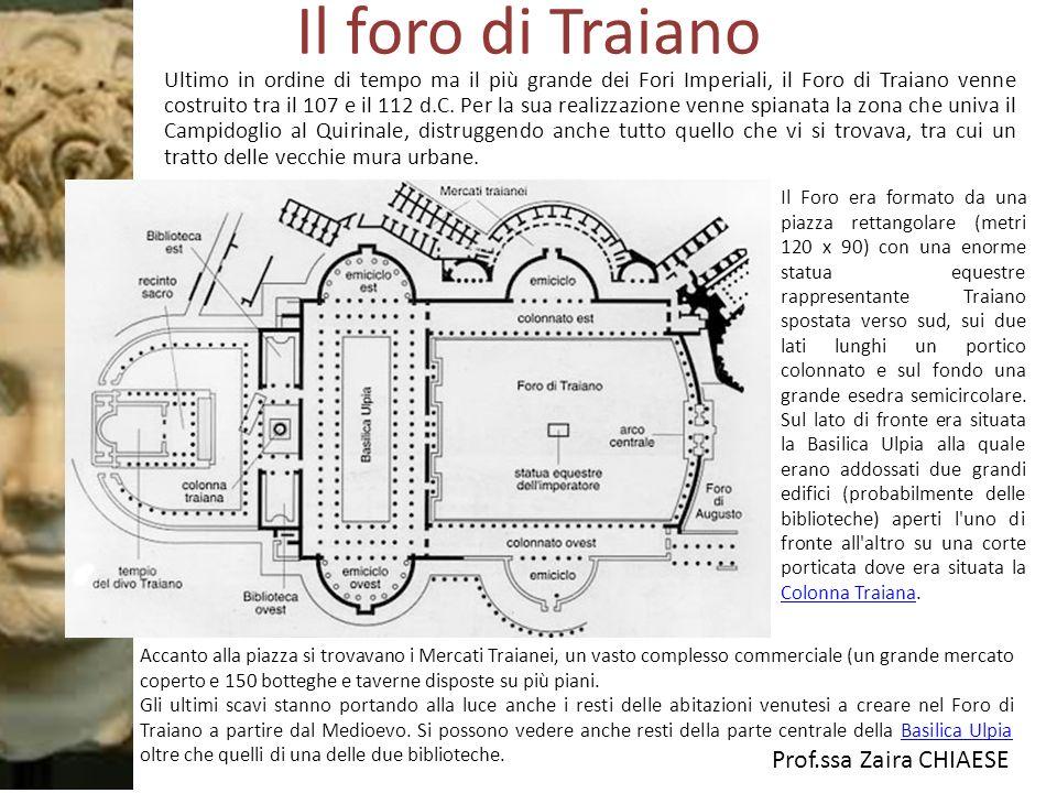 Prof.ssa Zaira CHIAESE Il foro di Traiano Ultimo in ordine di tempo ma il più grande dei Fori Imperiali, il Foro di Traiano venne costruito tra il 107