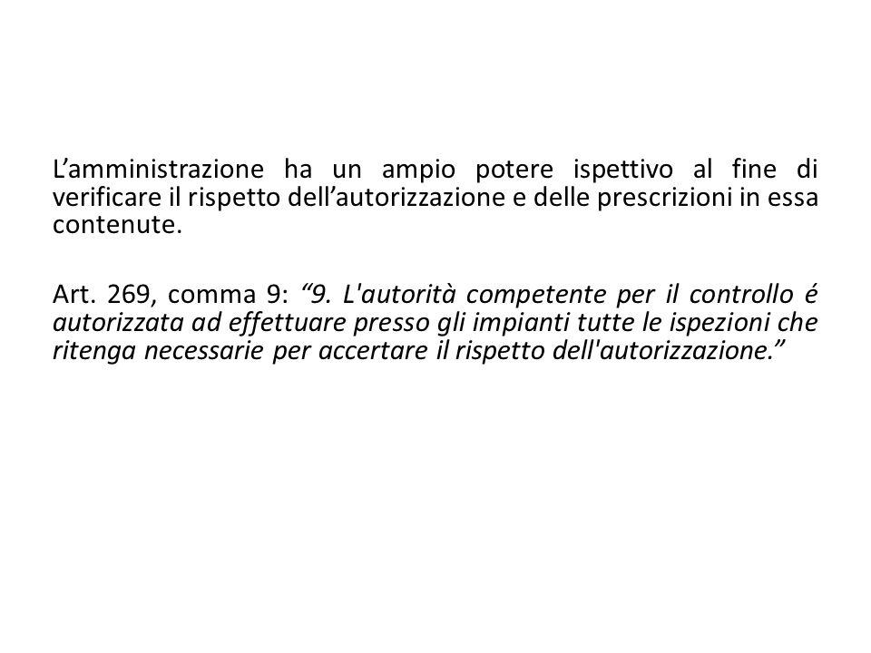 Lamministrazione ha un ampio potere ispettivo al fine di verificare il rispetto dellautorizzazione e delle prescrizioni in essa contenute. Art. 269, c