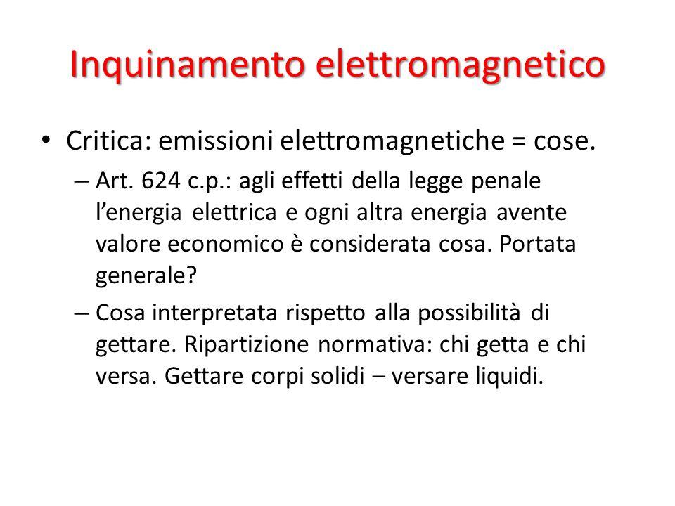 Inquinamento elettromagnetico Critica: emissioni elettromagnetiche = cose. – Art. 624 c.p.: agli effetti della legge penale lenergia elettrica e ogni