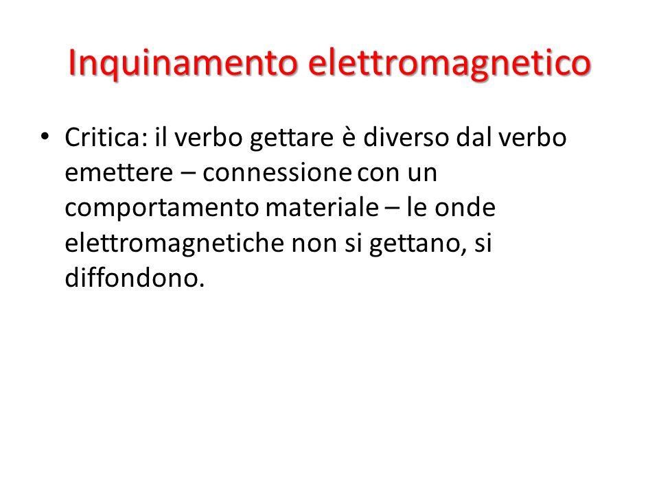 Inquinamento elettromagnetico Critica: il verbo gettare è diverso dal verbo emettere – connessione con un comportamento materiale – le onde elettromag