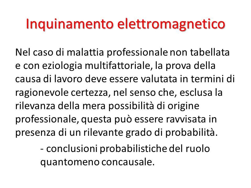 Inquinamento elettromagnetico Nel caso di malattia professionale non tabellata e con eziologia multifattoriale, la prova della causa di lavoro deve es