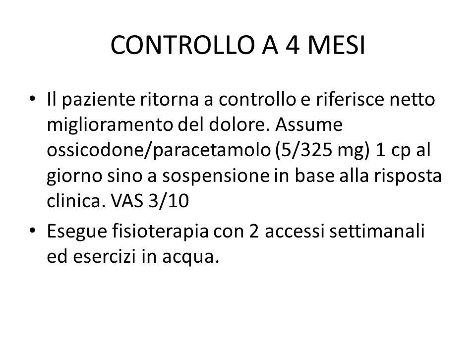 CONTROLLO A 4 MESI Il paziente ritorna a controllo e riferisce netto miglioramento del dolore. Assume ossicodone/paracetamolo (5/325 mg) 1 cp al giorn
