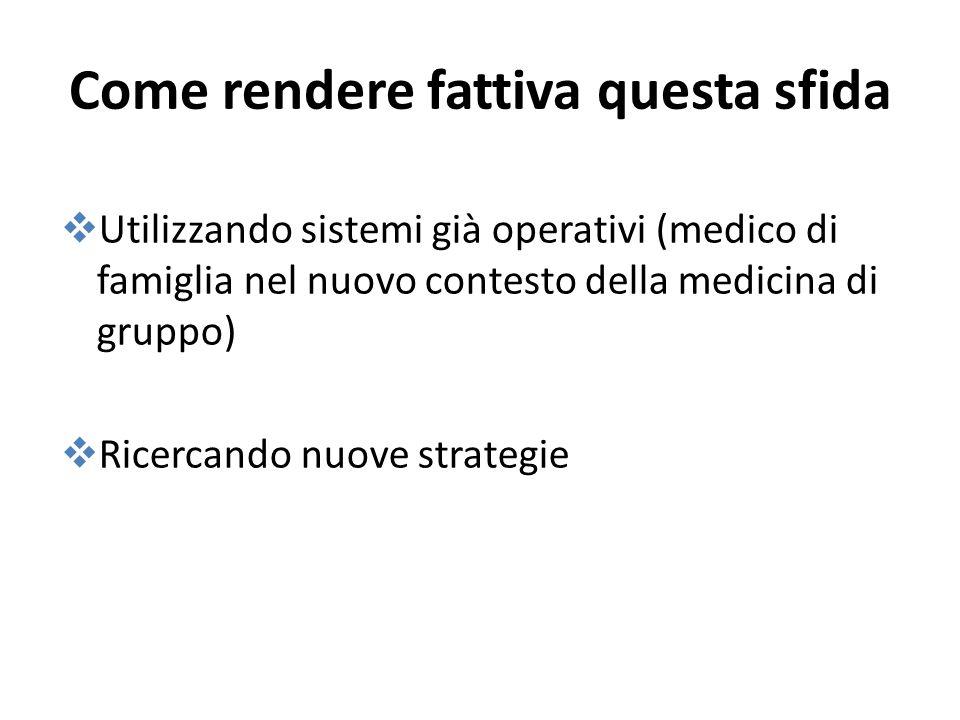 Come rendere fattiva questa sfida Utilizzando sistemi già operativi (medico di famiglia nel nuovo contesto della medicina di gruppo) Ricercando nuove