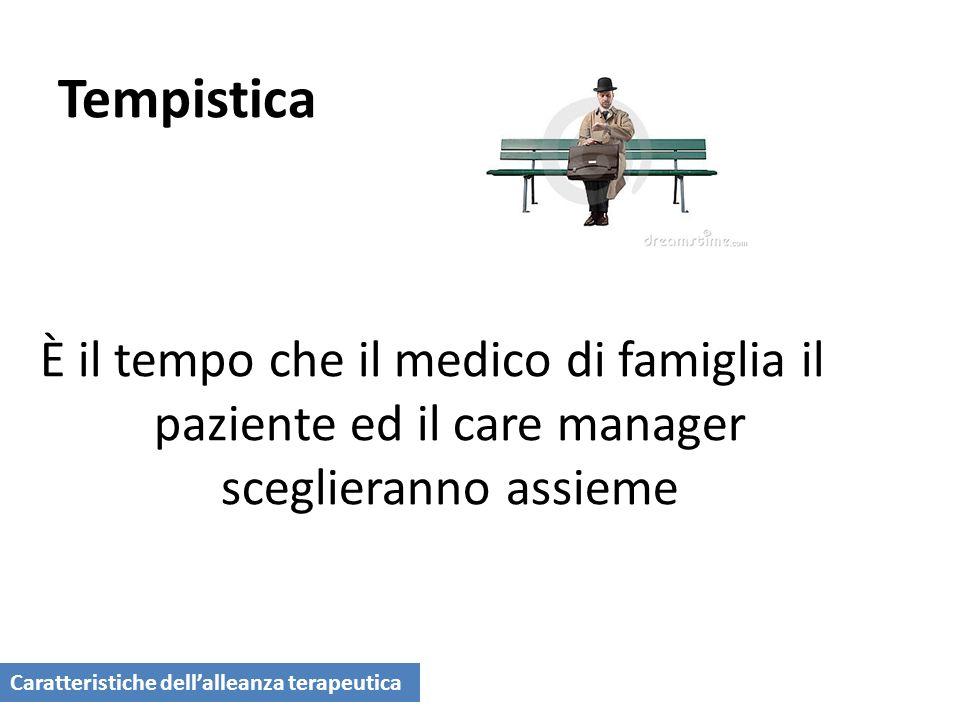 Tempistica È il tempo che il medico di famiglia il paziente ed il care manager sceglieranno assieme Caratteristiche dellalleanza terapeutica