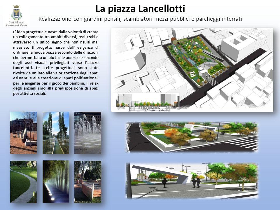 La piazza Lancellotti Realizzazione con giardini pensili, scambiatori mezzi pubblici e parcheggi interrati L idea progettuale nasce dalla volontà di c