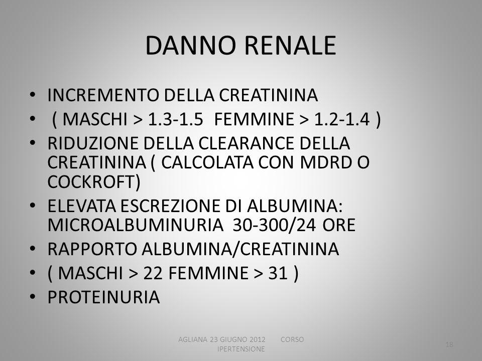 DANNO RENALE INCREMENTO DELLA CREATININA ( MASCHI > 1.3-1.5 FEMMINE > 1.2-1.4 ) RIDUZIONE DELLA CLEARANCE DELLA CREATININA ( CALCOLATA CON MDRD O COCK