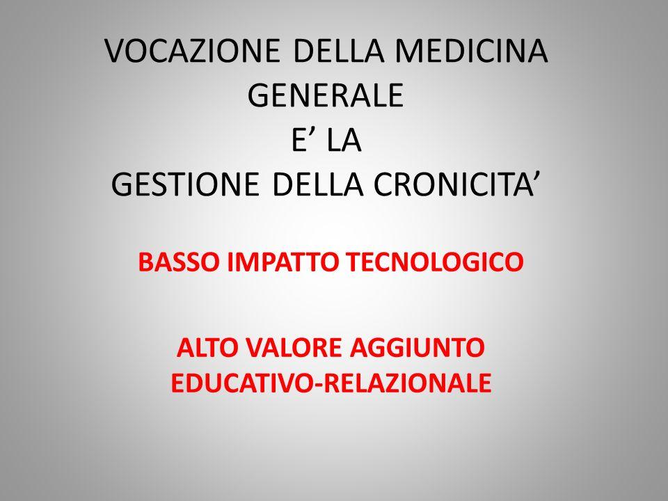 VOCAZIONE DELLA MEDICINA GENERALE E LA GESTIONE DELLA CRONICITA BASSO IMPATTO TECNOLOGICO ALTO VALORE AGGIUNTO EDUCATIVO-RELAZIONALE