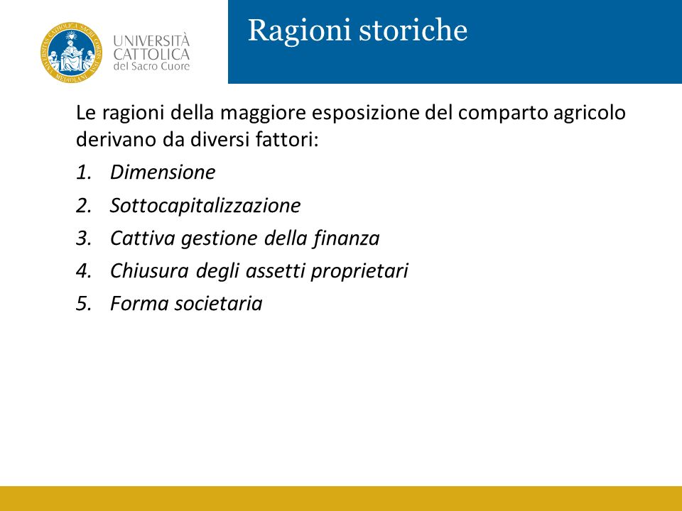 Ragioni storiche Le ragioni della maggiore esposizione del comparto agricolo derivano da diversi fattori: 1.Dimensione 2.Sottocapitalizzazione 3.Catti