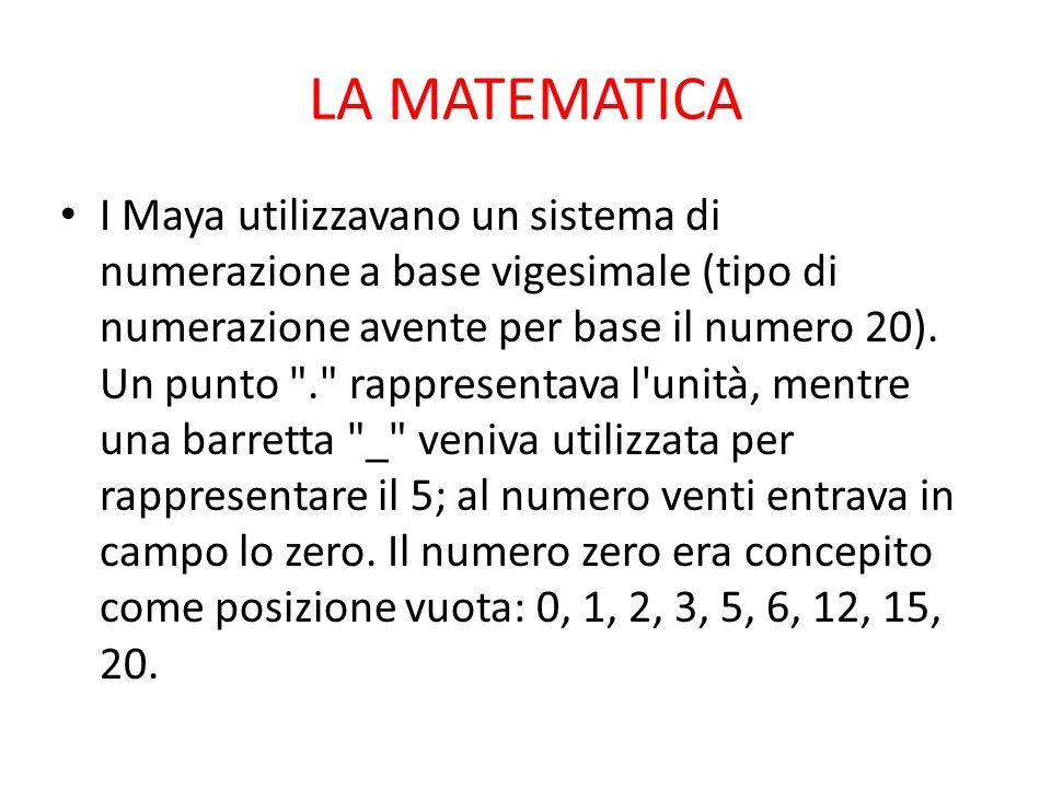 LA MATEMATICA I Maya utilizzavano un sistema di numerazione a base vigesimale (tipo di numerazione avente per base il numero 20).