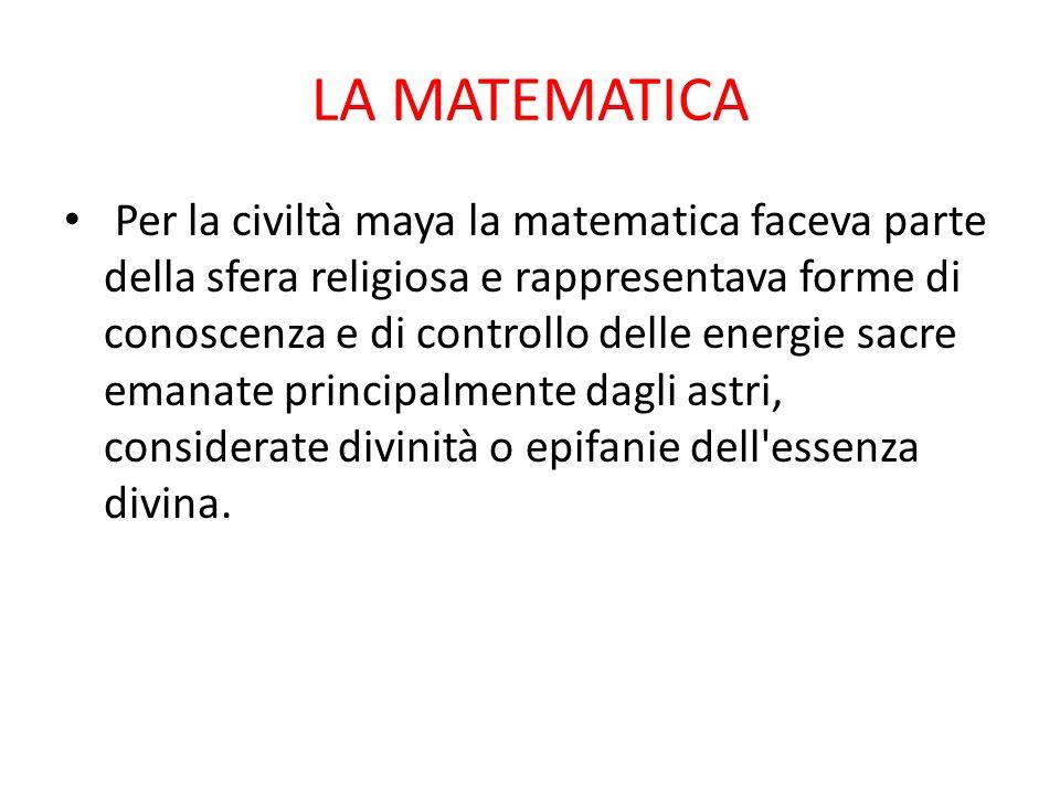 LA MATEMATICA Per la civiltà maya la matematica faceva parte della sfera religiosa e rappresentava forme di conoscenza e di controllo delle energie sacre emanate principalmente dagli astri, considerate divinità o epifanie dell essenza divina.