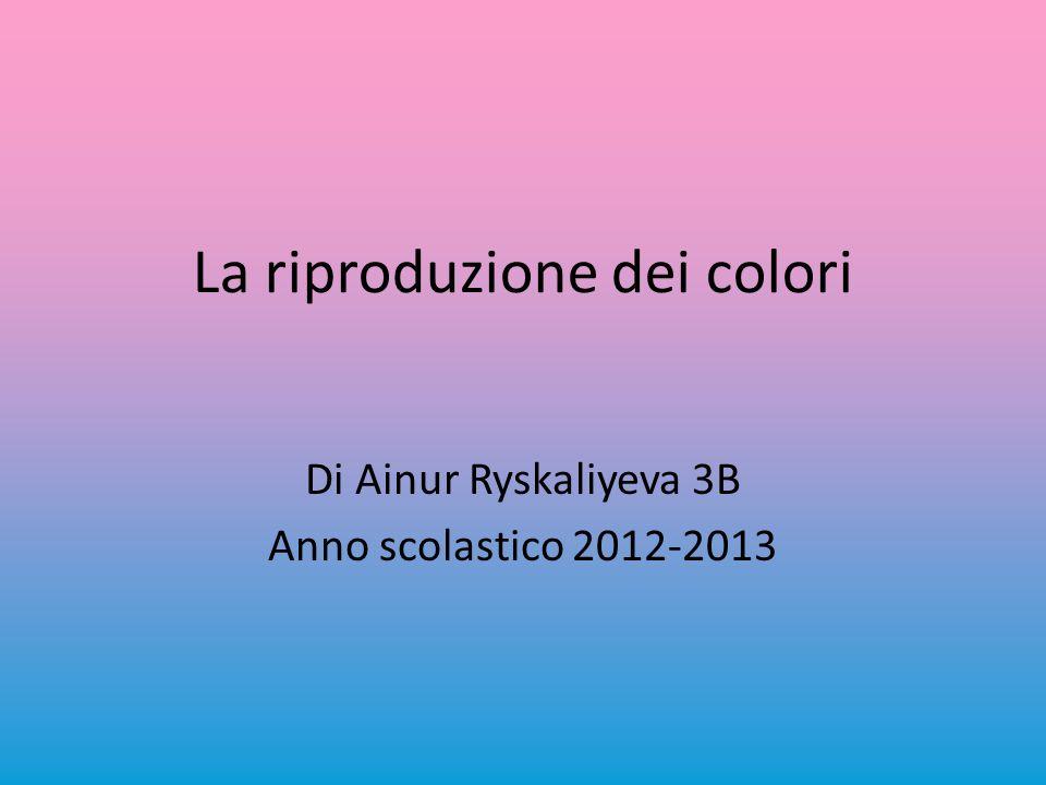 La riproduzione dei colori Di Ainur Ryskaliyeva 3B Anno scolastico 2012-2013