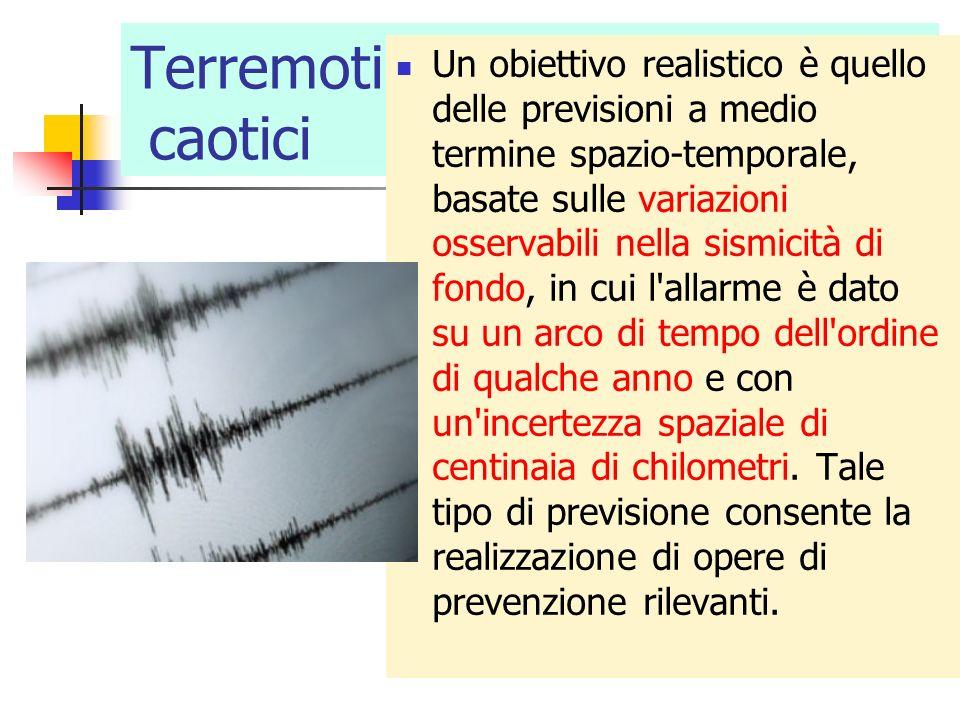 Terremoti caotici Un obiettivo realistico è quello delle previsioni a medio termine spazio-temporale, basate sulle variazioni osservabili nella sismic