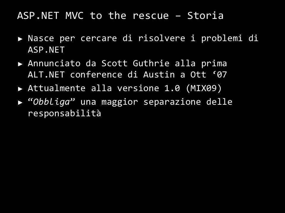 ASP.NET MVC to the rescue – Storia Nasce per cercare di risolvere i problemi di ASP.NET Annunciato da Scott Guthrie alla prima ALT.NET conference di Austin a Ott 07 Attualmente alla versione 1.0 (MIX09) Obbliga una maggior separazione delle responsabilità 18