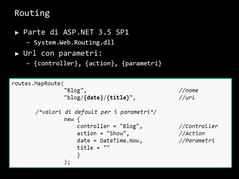 Routing Parte di ASP.NET 3.5 SP1 –System.Web.Routing.dll Url con parametri: –{controller}, {action}, {parametri} 28 routes.MapRoute( Blog ,//nome blog/{date}/{title} , //url /*valori di default per i parametri*/ new { controller = Blog ,//Controller action = Show ,//Action date = DateTime.Now,//Parametri title = } );