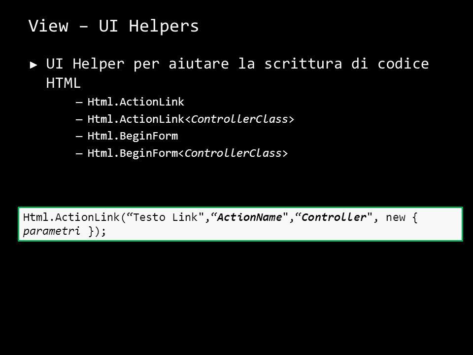 View – UI Helpers UI Helper per aiutare la scrittura di codice HTML – Html.ActionLink – Html.BeginForm 32 Html.ActionLink(Testo Link ,ActionName ,Controller , new { parametri });
