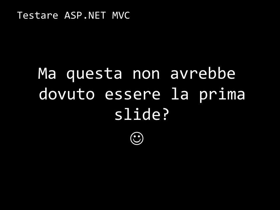 Testare ASP.NET MVC 35 Ma questa non avrebbe dovuto essere la prima slide?