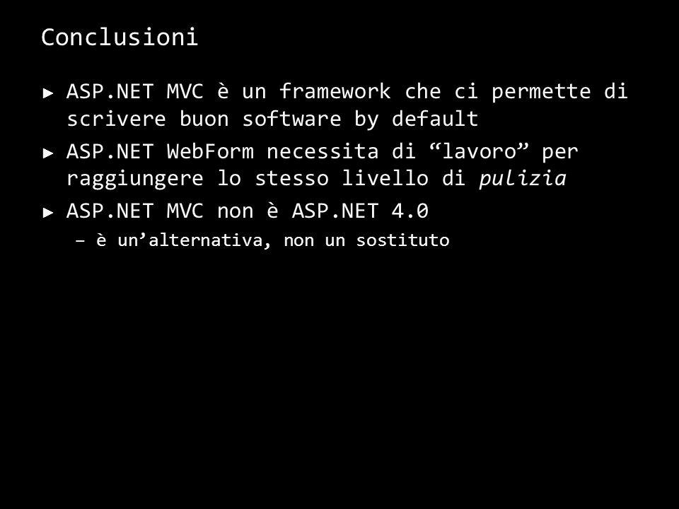 Conclusioni ASP.NET MVC è un framework che ci permette di scrivere buon software by default ASP.NET WebForm necessita di lavoro per raggiungere lo stesso livello di pulizia ASP.NET MVC non è ASP.NET 4.0 –è unalternativa, non un sostituto 40