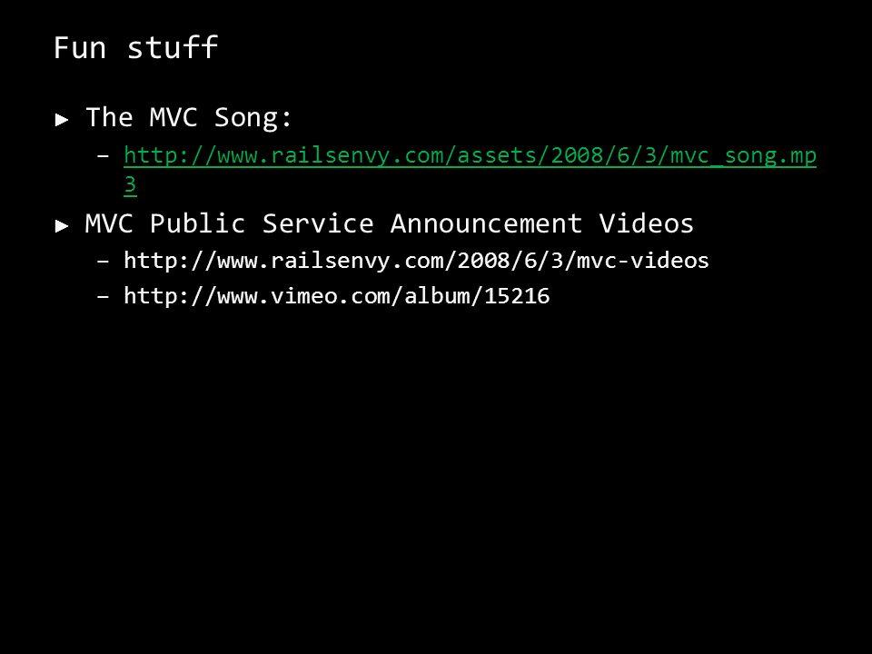 Fun stuff The MVC Song: –http://www.railsenvy.com/assets/2008/6/3/mvc_song.mp 3http://www.railsenvy.com/assets/2008/6/3/mvc_song.mp 3 MVC Public Service Announcement Videos –http://www.railsenvy.com/2008/6/3/mvc-videos –http://www.vimeo.com/album/15216