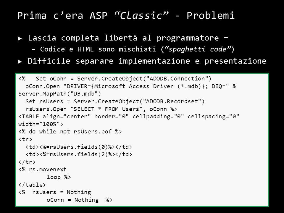 Prima cera ASP Classic - Problemi Lascia completa libertà al programmatore = –Codice e HTML sono mischiati (spaghetti code) Difficile separare implementazione e presentazione 6 <% Set oConn = Server.CreateObject( ADODB.Connection ) oConn.Open DRIVER={Microsoft Access Driver (*.mdb)}; DBQ= & Server.MapPath( DB.mdb ) Set rsUsers = Server.CreateObject( ADODB.Recordset ) rsUsers.Open SELECT * FROM Users , oConn %> <% rs.movenext loop %> <% rsUsers = Nothing oConn = Nothing %>