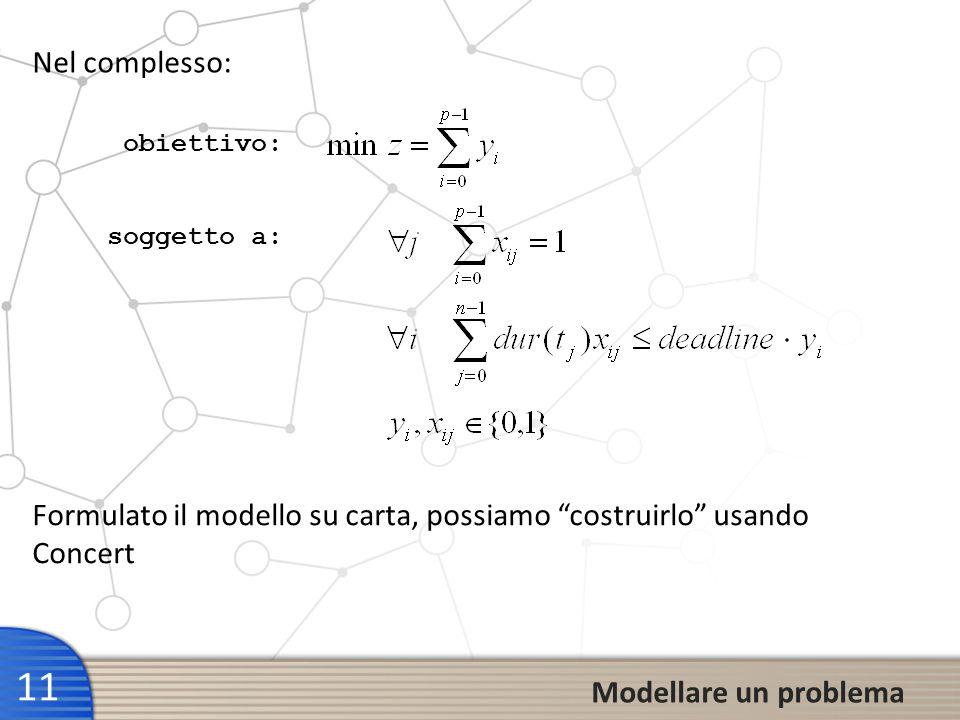 11 Modellare un problema Formulato il modello su carta, possiamo costruirlo usando Concert Nel complesso: obiettivo: soggetto a: