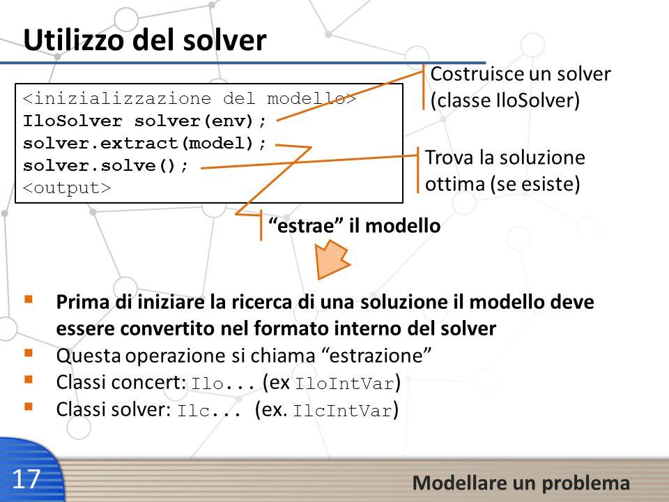 Utilizzo del solver 17 Modellare un problema IloSolver solver(env); solver.extract(model); solver.solve(); Costruisce un solver (classe IloSolver) Tro