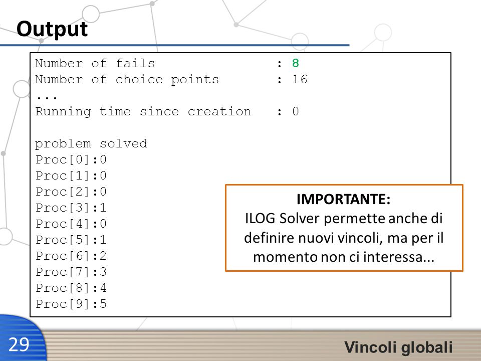 Output 29 Vincoli globali Number of fails : 8 Number of choice points : 16...